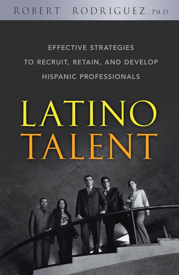 Robert  Rodriguez Latino Talent. Effective Strategies to Recruit, Retain and Develop Hispanic Professionals tefal k 0910204 talent