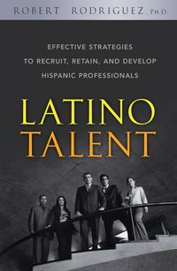 Robert  Rodriguez - Latino Talent. Effective Strategies to Recruit, Retain and Develop Hispanic Professionals