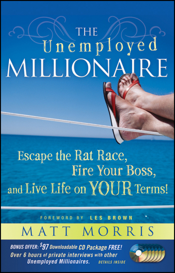 Matt  Morris The Unemployed Millionaire. Escape the Rat Race, Fire Your Boss and Live Life on YOUR Terms! jack delosa unprofessional how a 26 year old university dropout became a self made millionaire