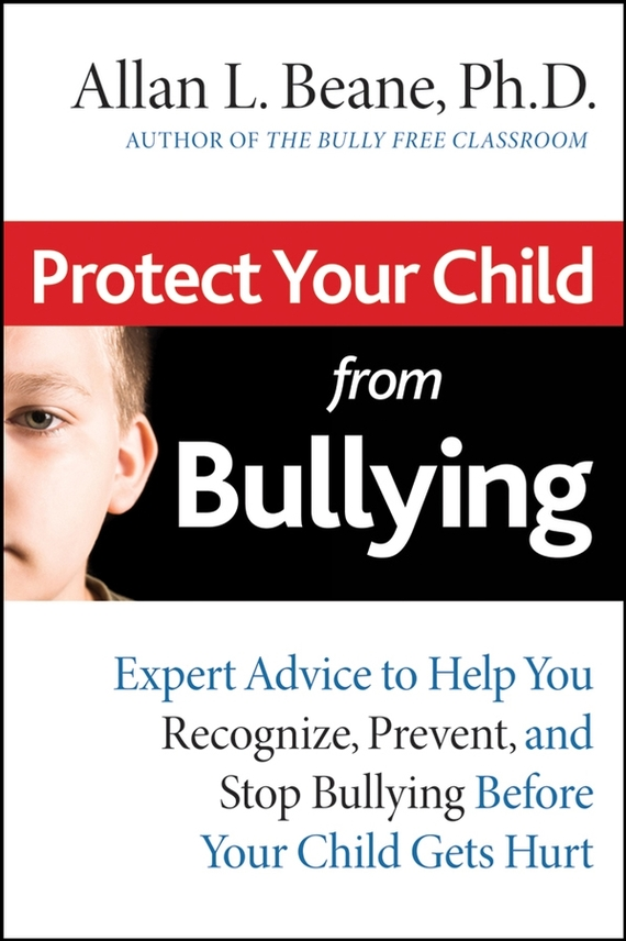 Allan Beane L. Protect Your Child from Bullying. Expert Advice to Help You Recognize, Prevent, and Stop Bullying Before Your Child Gets Hurt child l jack reacher never go back a novel dell mass marke tie in edition