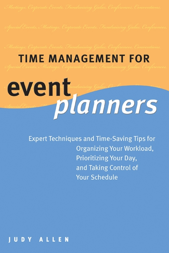 Judy Allen Time Management for Event Planners. Expert Techniques and Time-Saving Tips for Organizing Your Workload, Prioritizing Your Day, and Taking Control of Your Schedule david luckham c event processing for business organizing the real time enterprise