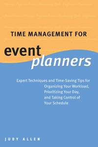 Judy  Allen - Time Management for Event Planners. Expert Techniques and Time-Saving Tips for Organizing Your Workload, Prioritizing Your Day, and Taking Control of Your Schedule