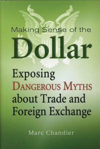 Marc  Chandler - Making Sense of the Dollar. Exposing Dangerous Myths about Trade and Foreign Exchange