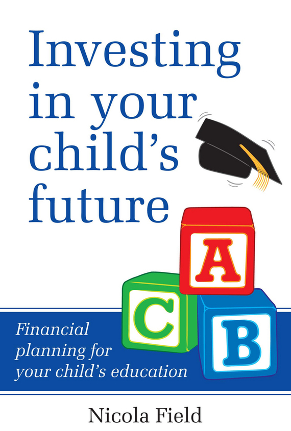 Фото - Nicola Field Investing in Your Child's Future. Financial Planning for Your Child's Education cai in education