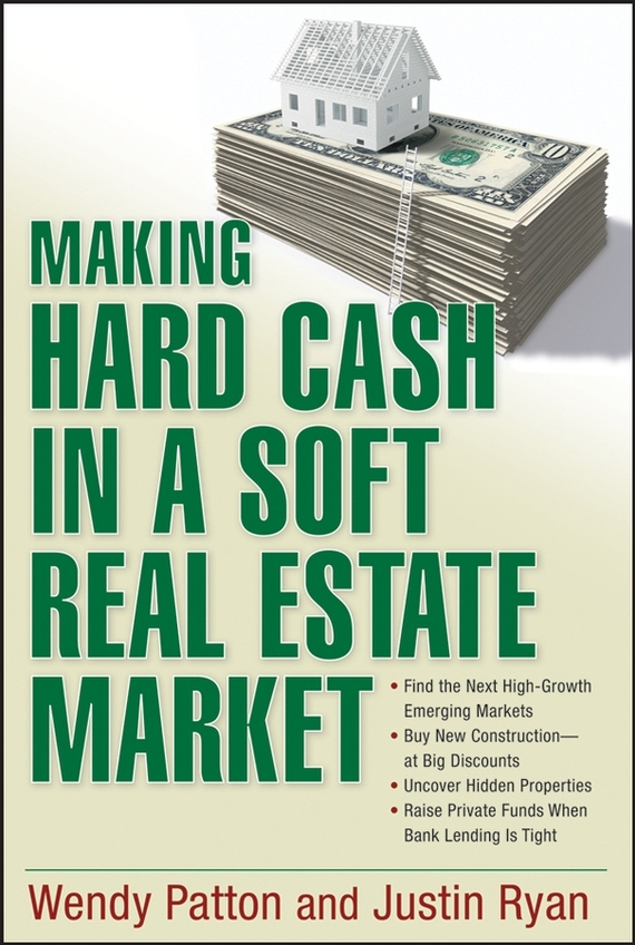 Wendy Patton Making Hard Cash in a Soft Real Estate Market. Find the Next High-Growth Emerging Markets, Buy New Construction--at Big Discounts, Uncover Hidden Properties, Raise Private Funds When Bank Lending is Tight obioma ebisike a real estate accounting made easy
