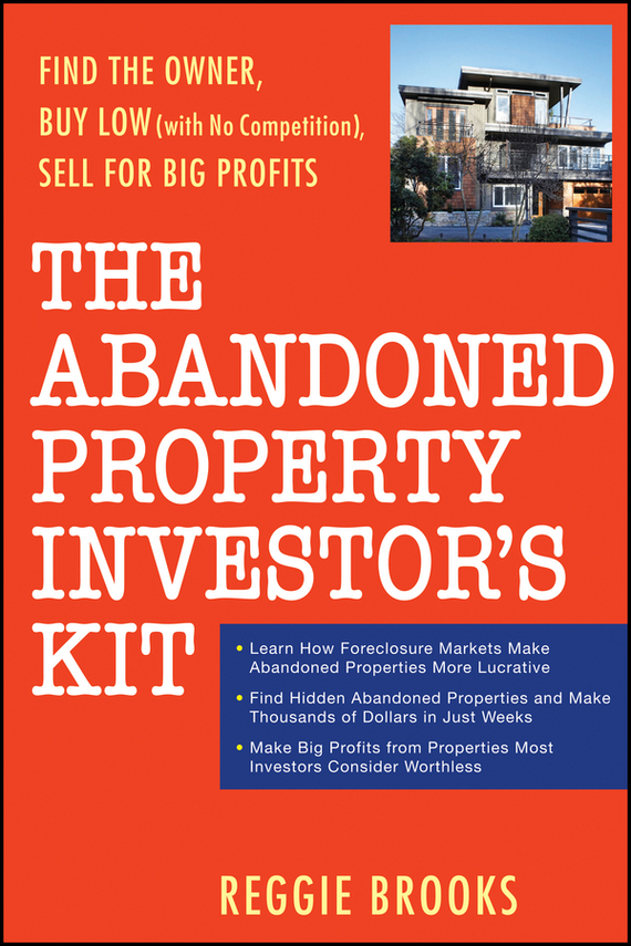 Reggie Brooks The Abandoned Property Investor's Kit. Find the Owner, Buy Low (with No Competition), Sell for Big Profits wendy patton making hard cash in a soft real estate market find the next high growth emerging markets buy new construction at big discounts uncover hidden properties raise private funds when bank lending is tight