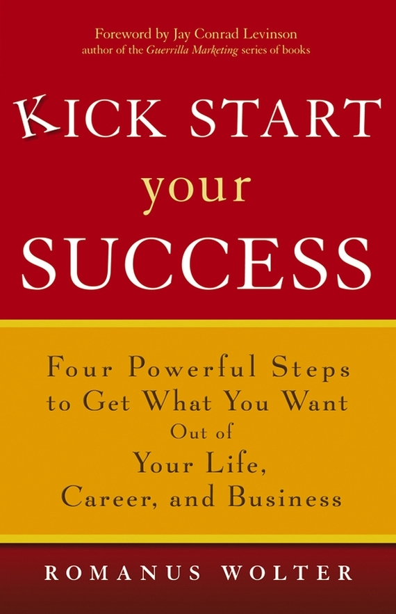 Romanus  Wolter Kick Start Your Success. Four Powerful Steps to Get What You Want Out of Your Life, Career, and Business michael tobin forget strategy get results radical management attitudes that will deliver outstanding success