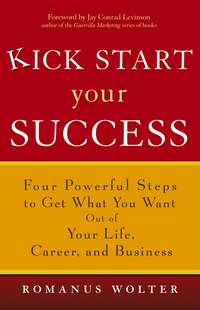 Romanus  Wolter - Kick Start Your Success. Four Powerful Steps to Get What You Want Out of Your Life, Career, and Business