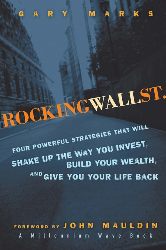 Gary Marks Rocking Wall Street. Four Powerful Strategies That will Shake Up the Way You Invest, Build Your Wealth And Give You Your Life Back