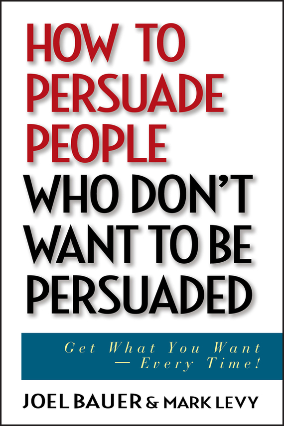 Joel  Bauer How to Persuade People Who Don't Want to be Persuaded. Get What You Want -- Every Time! geoff burch irresistible persuasion the secret way to get to yes every time