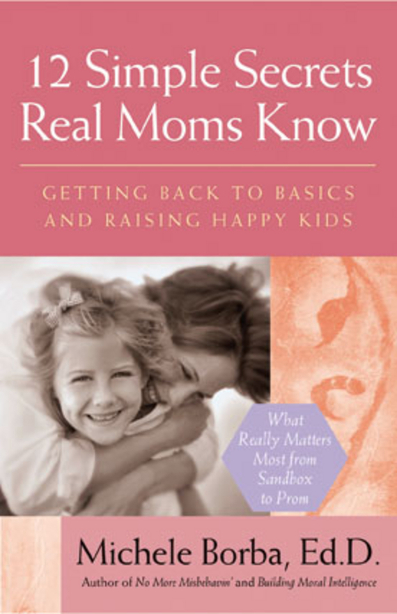 Michele Borba 12 Simple Secrets Real Moms Know. Getting Back to Basics and Raising Happy Kids eileen kennedy moore smart parenting for smart kids nurturing your child s true potential