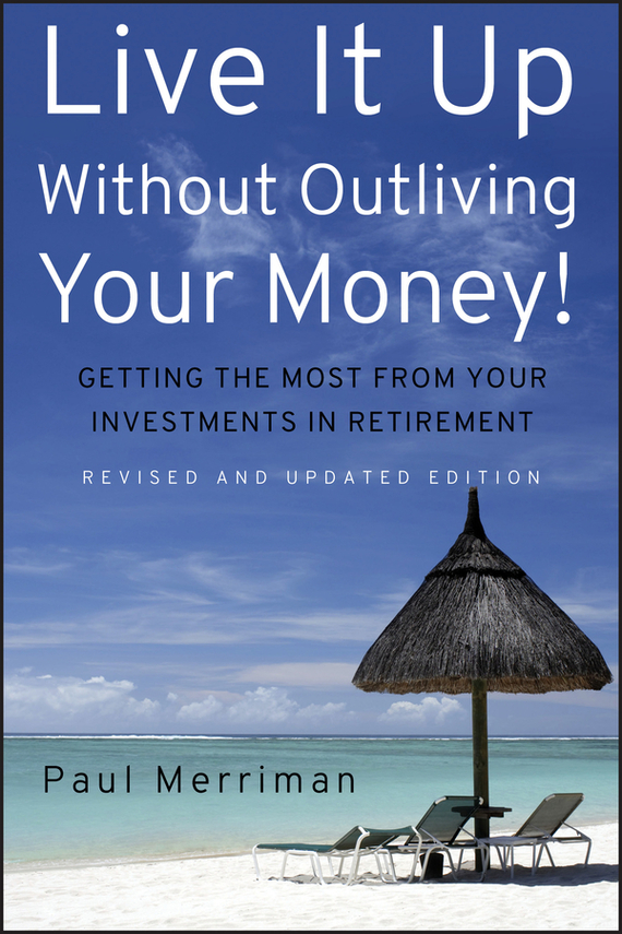 Paul Merriman Live It Up Without Outliving Your Money!. Getting the Most From Your Investments in Retirement finance and investments