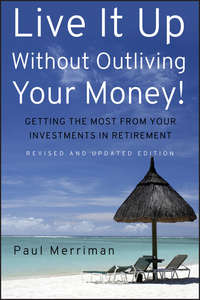 Paul  Merriman - Live It Up Without Outliving Your Money!. Getting the Most From Your Investments in Retirement