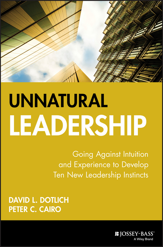 David L. Dotlich Unnatural Leadership. Going Against Intuition and Experience to Develop Ten New Leadership Instincts colin david palmer billy going where darkness fears to tread…
