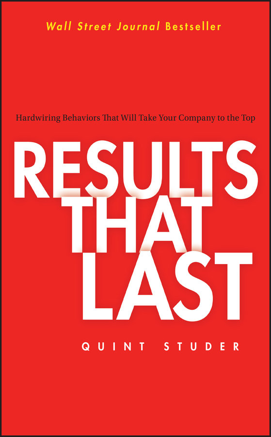 Quint Studer Results That Last. Hardwiring Behaviors That Will Take Your Company to the Top mastering leadership an integrated framework for breakthrough performance and extraordinary business results