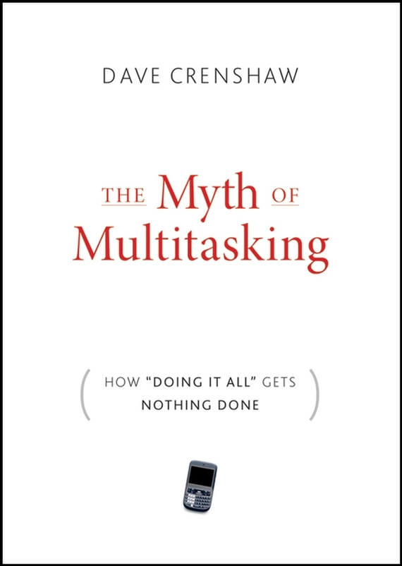 Dave Crenshaw The Myth of Multitasking. How Doing It All Gets Nothing Done