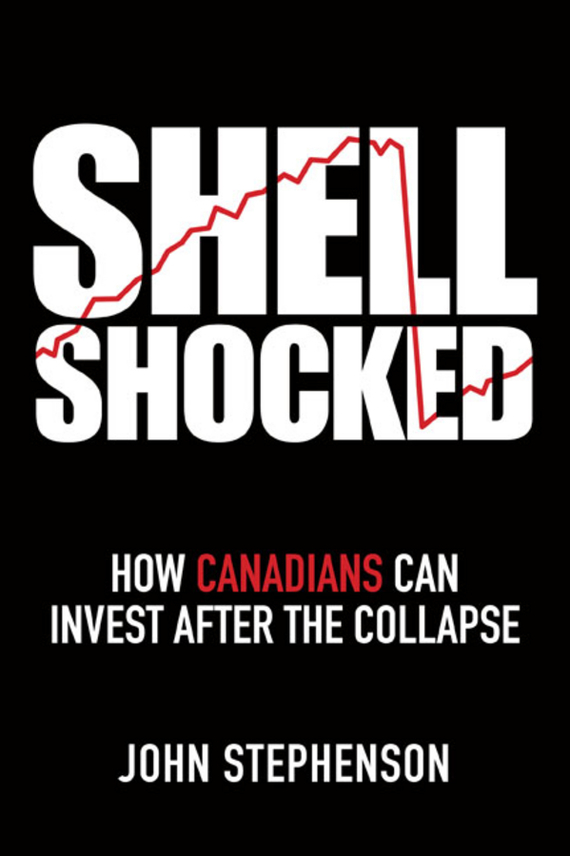 John Stephenson Shell Shocked. How Canadians Can Invest After the Collapse driven to distraction