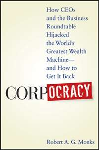 Robert Monks A.G. - Corpocracy. How CEOs and the Business Roundtable Hijacked the World's Greatest Wealth Machine -- And How to Get It Back