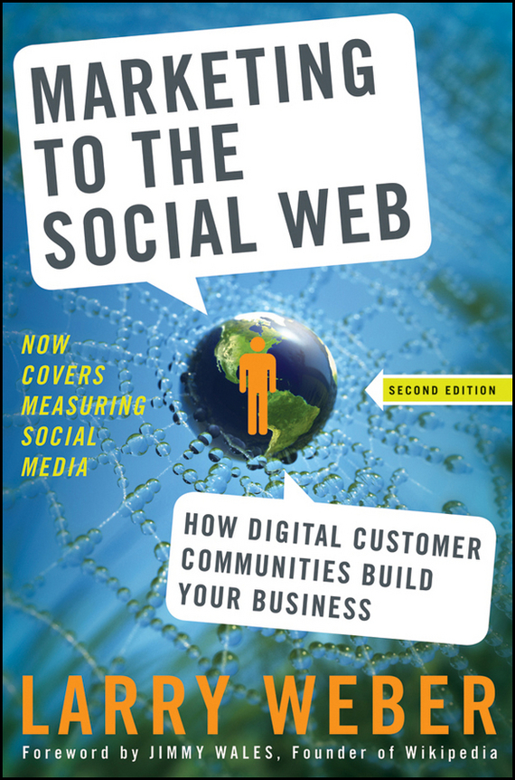 Larry Weber Marketing to the Social Web. How Digital Customer Communities Build Your Business dionne kasian lew the social executive how to master social media and why it s good for business