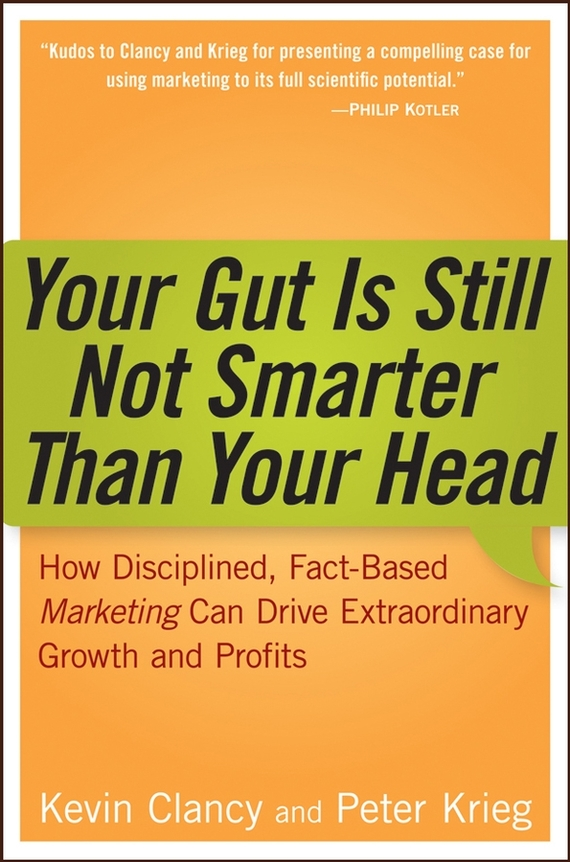 Kevin  Clancy Your Gut is Still Not Smarter Than Your Head. How Disciplined, Fact-Based Marketing Can Drive Extraordinary Growth and Profits bob negen marketing your retail store in the internet age
