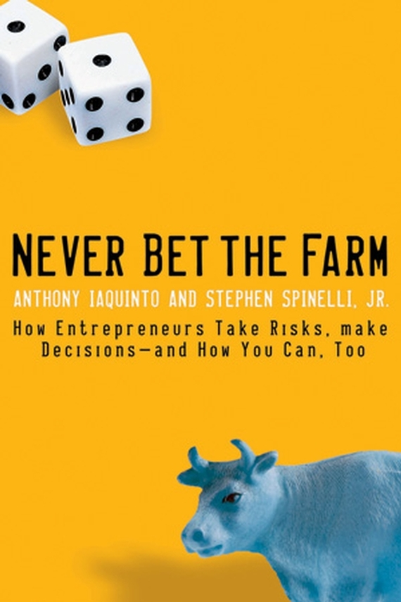 Anthony Iaquinto Never Bet the Farm. How Entrepreneurs Take Risks, Make Decisions -- and How You Can, Too