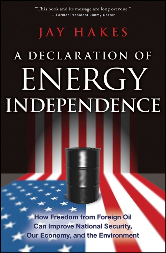 Jay  Hakes A Declaration of Energy Independence. How Freedom from Foreign Oil Can Improve National Security, Our Economy, and the Environment belousov a security features of banknotes and other documents methods of authentication manual денежные билеты бланки ценных бумаг и документов