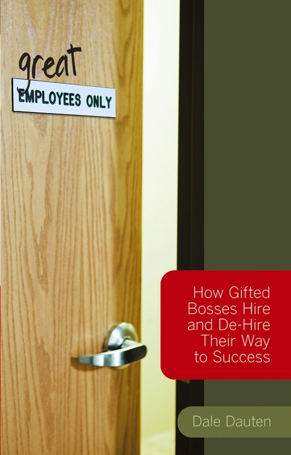 (Great) Employees Only. How Gifted Bosses Hire and De-Hire Their Way to Success