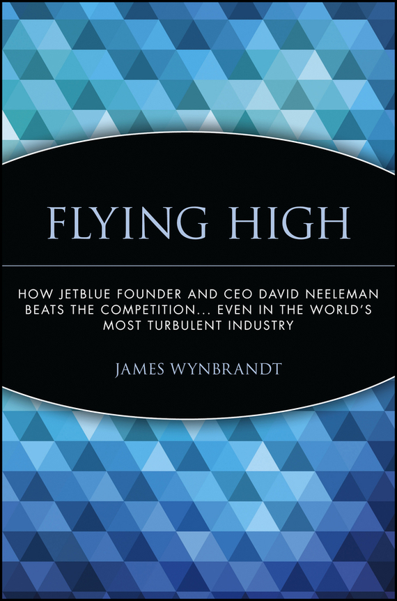 James Wynbrandt Flying High. How JetBlue Founder and CEO David Neeleman Beats the Competition... Even in the World's Most Turbulent Industry