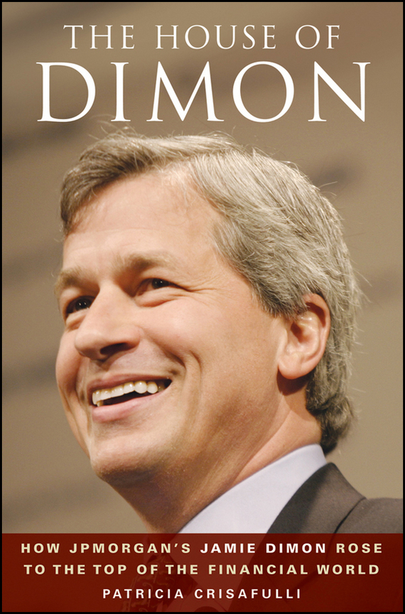 Patricia  Crisafulli The House of Dimon. How JPMorgan's Jamie Dimon Rose to the Top of the Financial World the house of truth