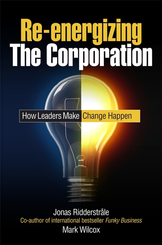 Mark Wilcox Re-energizing the Corporation. How Leaders Make Change Happen