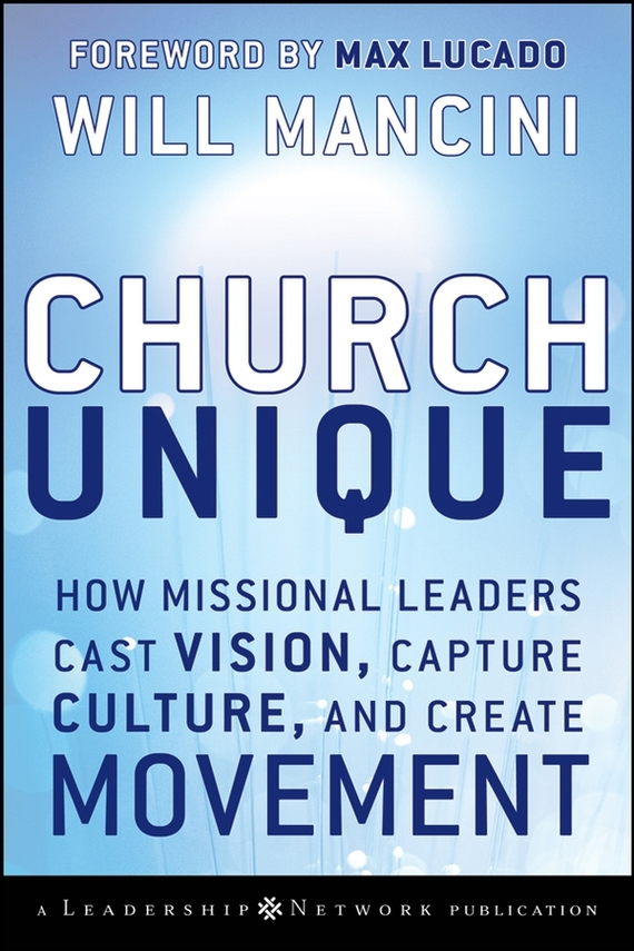 Church Unique. How Missional Leaders Cast Vision, Capture Culture, and Create Movement