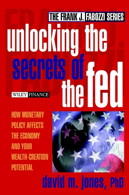 David Jones M. Unlocking the Secrets of the Fed. How Monetary Policy Affects the Economy and Your Wealth-Creation Potential