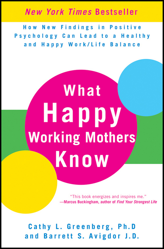 Cathy Greenberg L. What Happy Working Mothers Know. How New Findings in Positive Psychology Can Lead to a Healthy and Happy Work/Life Balance michael burchell no excuses how you can turn any workplace into a great one