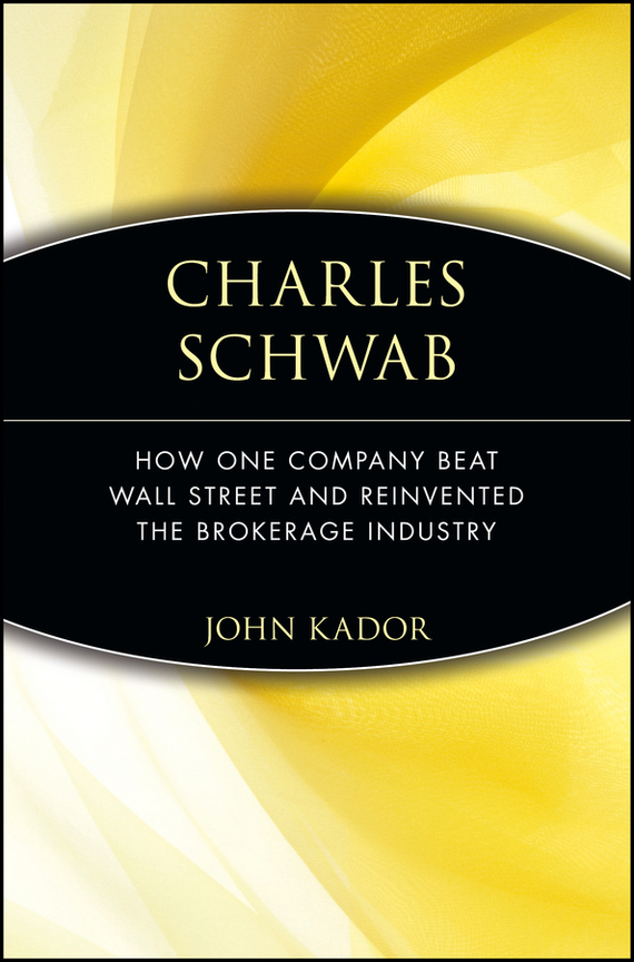 John  Kador Charles Schwab. How One Company Beat Wall Street and Reinvented the Brokerage Industry
