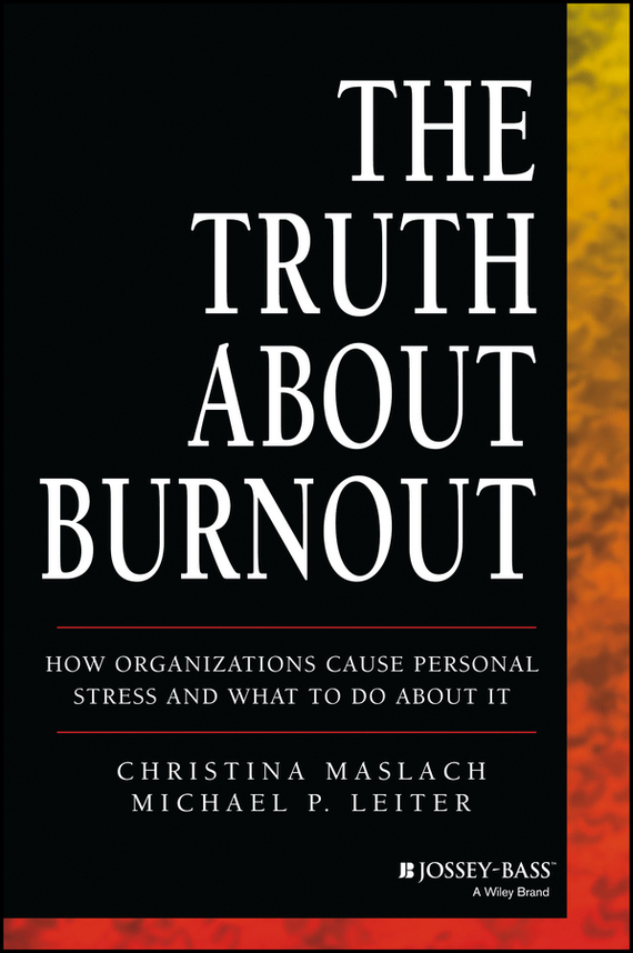 Christina  Maslach The Truth About Burnout. How Organizations Cause Personal Stress and What to Do About It