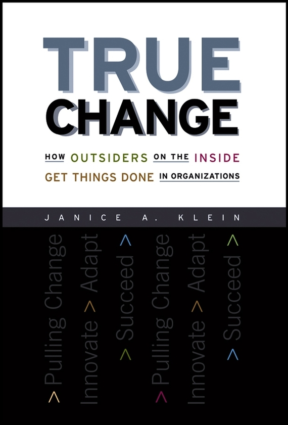Janice Klein A. True Change. How Outsiders on the Inside Get Things Done in Organizations randy pennington make change work staying nimble relevant and engaged in a world of constant change