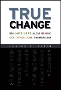 Janice Klein A. - True Change. How Outsiders on the Inside Get Things Done in Organizations