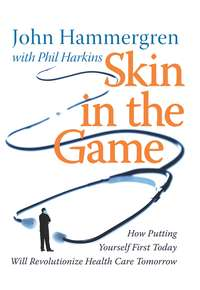John  Hammergren - Skin in the Game. How Putting Yourself First Today Will Revolutionize Health Care Tomorrow
