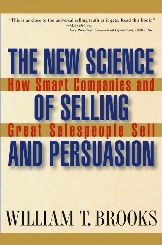 William Brooks T. The New Science of Selling and Persuasion. How Smart Companies and Great Salespeople Sell madhavan ramanujam monetizing innovation how smart companies design the product around the price