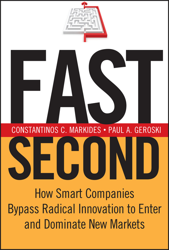 Constantinos Markides C. Fast Second. How Smart Companies Bypass Radical Innovation to Enter and Dominate New Markets madhavan ramanujam monetizing innovation how smart companies design the product around the price