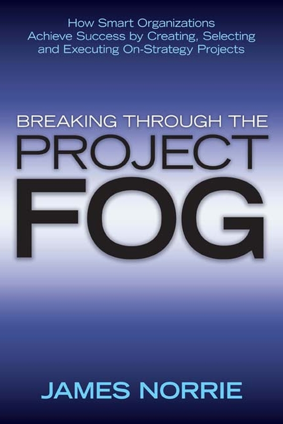 James Norrie Breaking Through the Project Fog. How Smart Organizations Achieve Success by Creating, Selecting and Executing On-Strategy Projects mike collins the one page project manager for execution drive strategy and solve problems with a single sheet of paper