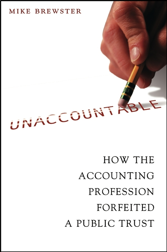 Mike  Brewster Unaccountable. How the Accounting Profession Forfeited a Public Trust the limits of transparency