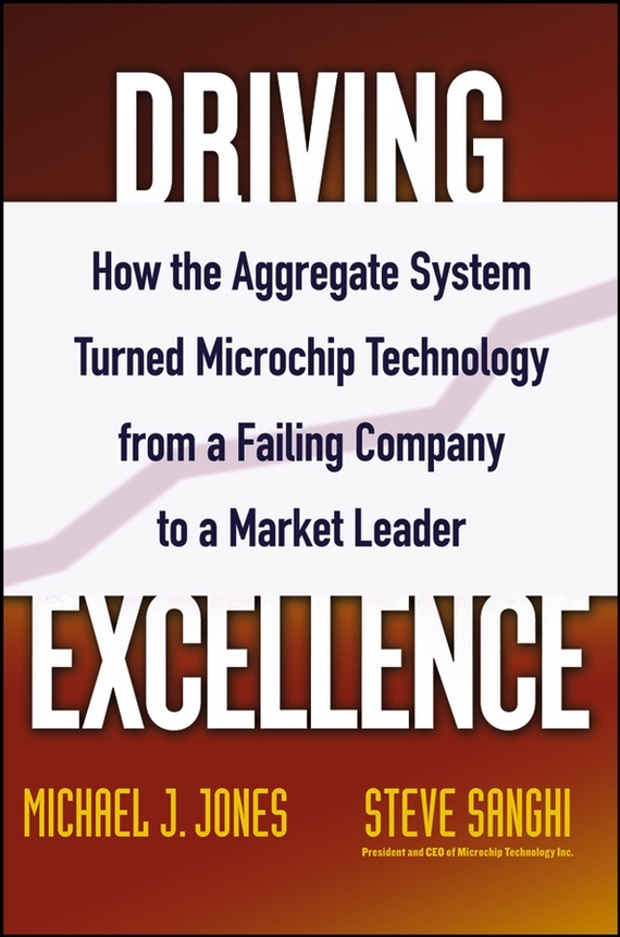 Steve  Sanghi Driving Excellence. How The Aggregate System Turned Microchip Technology from a Failing Company to a Market Leader al stubblefield the baptist health care journey to excellence creating a culture that wows
