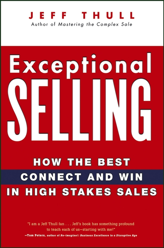Jeff  Thull Exceptional Selling. How the Best Connect and Win in High Stakes Sales timothy sullivan t the collaborative sale solution selling in a buyer driven world
