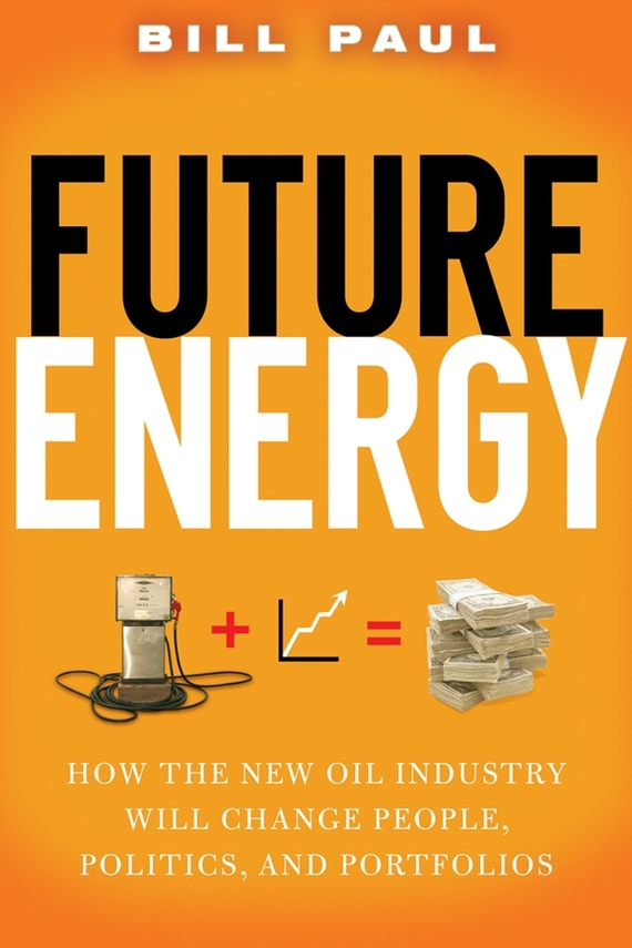Bill Paul Future Energy. How the New Oil Industry Will Change People, Politics and Portfolios energy