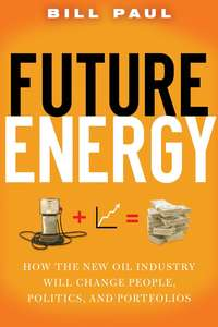 Bill  Paul - Future Energy. How the New Oil Industry Will Change People, Politics and Portfolios