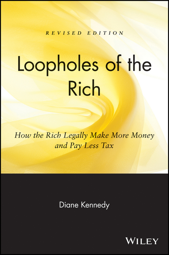 Diane Kennedy Loopholes of the Rich. How the Rich Legally Make More Money and Pay Less Tax ISBN: 9780471716938