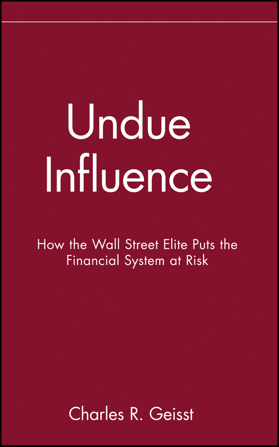 Charles Geisst R. Undue Influence. How the Wall Street Elite Puts the Financial System at Risk bad influence