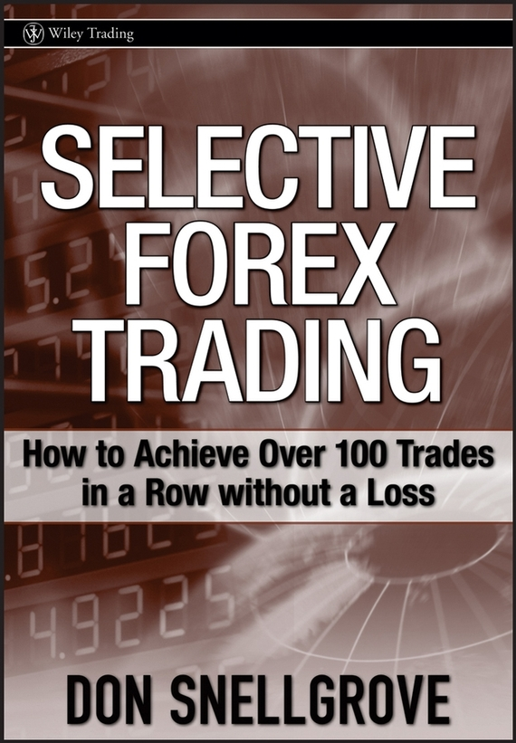 Don  Snellgrove Selective Forex Trading. How to Achieve Over 100 Trades in a Row Without a Loss courtney smith how to make a living trading foreign exchange a guaranteed income for life