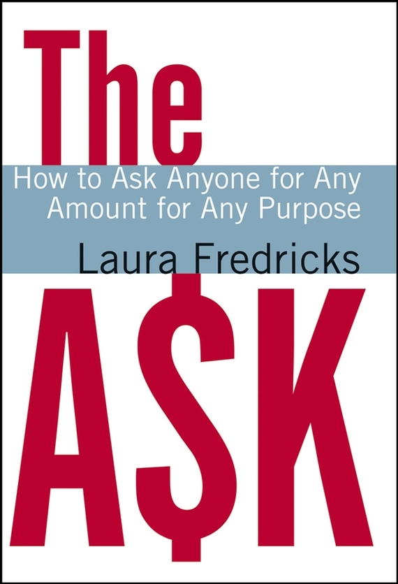 Laura Fredricks The Ask. How to Ask Anyone for Any Amount for Any Purpose kevin hogan the science of influence how to get anyone to say yes in 8 minutes or less